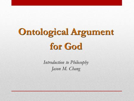 Ontological Argument for God Introduction to Philosophy Jason M. Chang.