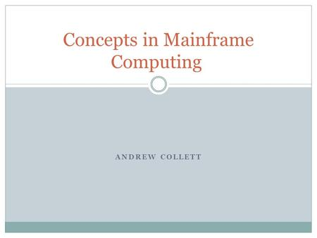 ANDREW COLLETT Concepts in Mainframe Computing. Contents Brief History and General Information Pros/Cons of Mainframes Terminology Concepts used in the.