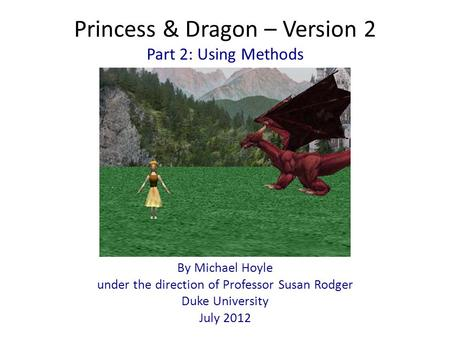 Princess & Dragon – Version 2 By Michael Hoyle under the direction of Professor Susan Rodger Duke University July 2012 Part 2: Using Methods.