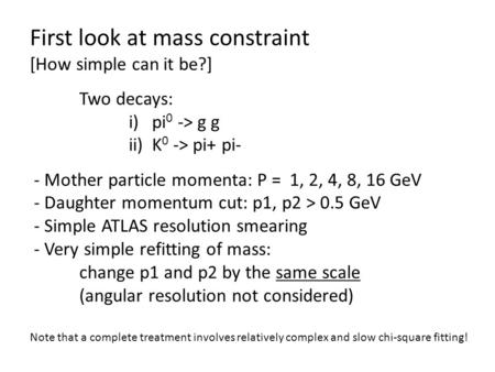 First look at mass constraint [How simple can it be?] Two decays: i) pi 0 -> g g ii) K 0 -> pi+ pi- - Mother particle momenta: P = 1, 2, 4, 8, 16 GeV -