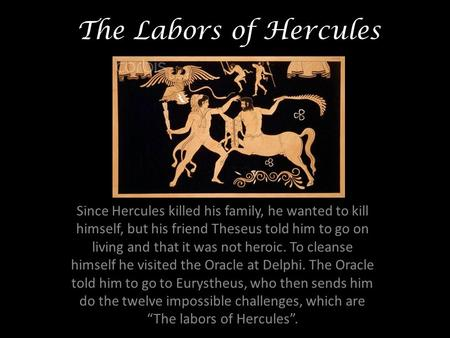 The Labors of Hercules Since Hercules killed his family, he wanted to kill himself, but his friend Theseus told him to go on living and that it was not.