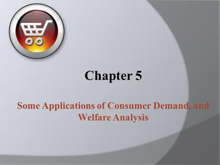 Chapter 5 Some Applications of Consumer Demand, and Welfare Analysis.