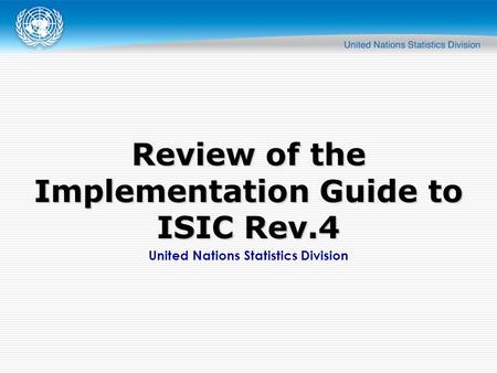 United Nations Statistics Division Review of the Implementation Guide to ISIC Rev.4.
