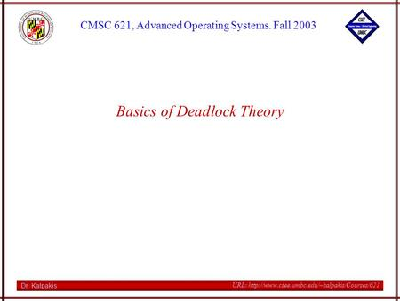 Dr. Kalpakis CMSC 621, Advanced Operating Systems. Fall 2003 URL:  Basics of Deadlock Theory.