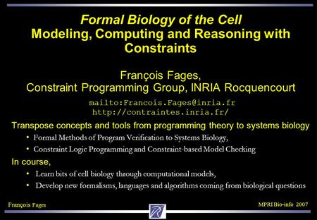 François Fages MPRI Bio-info 2007 Formal Biology of the Cell Modeling, Computing and Reasoning with Constraints François Fages, Constraint Programming.
