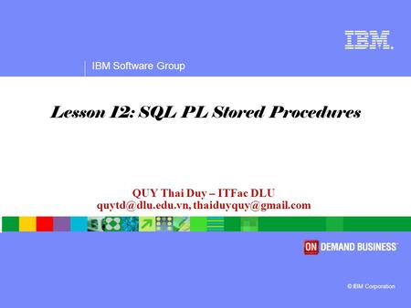 ® IBM Software Group © IBM Corporation QUY Thai Duy – ITFac DLU  Lesson 12: SQL PL Stored Procedures.
