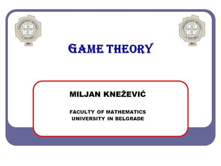 G AME THEORY MILJAN KNEŽEVIĆ FACULTY OF MATHEMATICS UNIVERSITY IN BELGRADE.