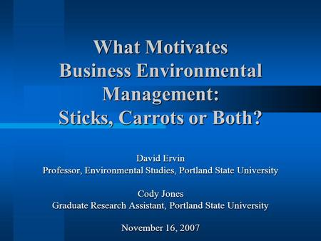 What Motivates Business Environmental Management: Sticks, Carrots or Both? David Ervin Professor, Environmental Studies, Portland State University Cody.