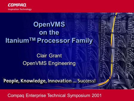 Compaq Enterprise Technical Symposium 2001 OpenVMS on the Itanium TM Processor Family Clair Grant OpenVMS Engineering Clair Grant OpenVMS Engineering.