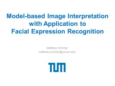Model-based Image Interpretation with Application to Facial Expression Recognition Matthias Wimmer