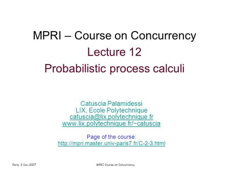 Paris, 3 Dec 2007MPRI Course on Concurrency MPRI – Course on Concurrency Lecture 12 Probabilistic process calculi Catuscia Palamidessi LIX, Ecole Polytechnique.