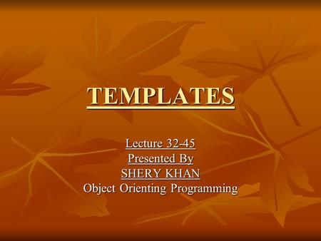 TEMPLATES Lecture 32-45 Presented By SHERY KHAN Object Orienting Programming.