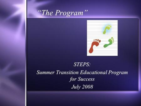 """The Program"" STEPS: Summer Transition Educational Program for Success July 2008 STEPS: Summer Transition Educational Program for Success July 2008."