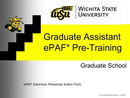 Graduate Assistant ePAF* Pre-Training Graduate School 1 (c) Wichita State University rev.11/24/09 *ePAF Electronic Personnel Action Form.