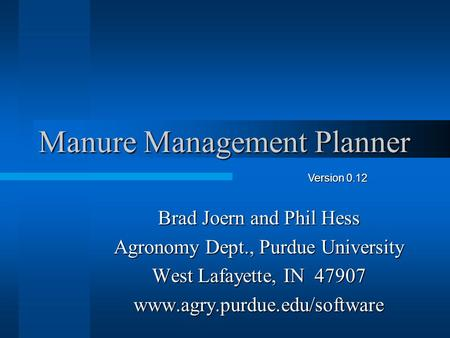 Manure Management Planner Brad Joern and Phil Hess Agronomy Dept., Purdue University West Lafayette, IN 47907 www.agry.purdue.edu/software Version 0.12.