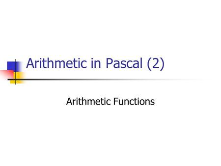 Arithmetic in Pascal (2) Arithmetic Functions Perform arithmetic calculations Gives an argument to the function and it returns the result.
