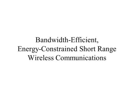 Bandwidth-Efficient, Energy-Constrained Short Range Wireless Communications.