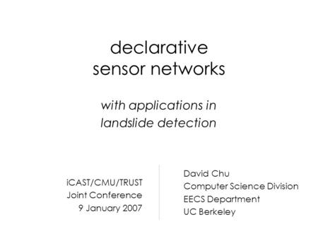 Declarative sensor networks with applications in landslide detection David Chu Computer Science Division EECS Department UC Berkeley iCAST/CMU/TRUST Joint.
