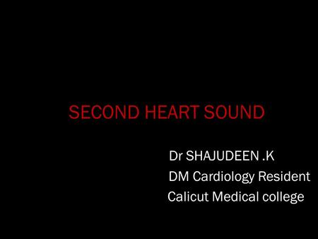 SECOND HEART SOUND Dr SHAJUDEEN.K DM Cardiology Resident Calicut Medical college.