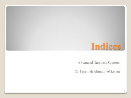 Indices Advanced Database Systems Dr. Fatemeh Ahmadi-Abkenari 1.