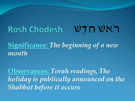 Significance: The beginning of a new month Observances: Torah readings, The holiday is publically announced on the Shabbat before it occurs.