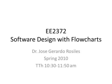EE2372 Software Design with Flowcharts Dr. Jose Gerardo Rosiles Spring 2010 TTh 10:30-11:50 am.