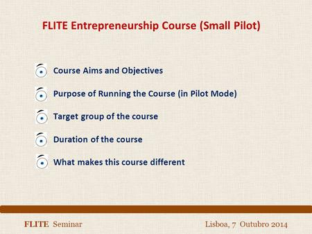 FLITE Seminar Lisboa, 7 Outubro 2014 FLITE Entrepreneurship Course (Small Pilot) Course Aims and Objectives Purpose of Running the Course (in Pilot Mode)