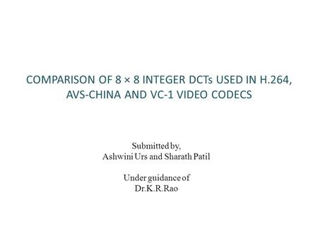 COMPARISON OF 8 × 8 INTEGER DCTs USED IN H.264, AVS-CHINA AND VC-1 VIDEO CODECS Submitted by, Ashwini Urs and Sharath Patil Under guidance of Dr.K.R.Rao.