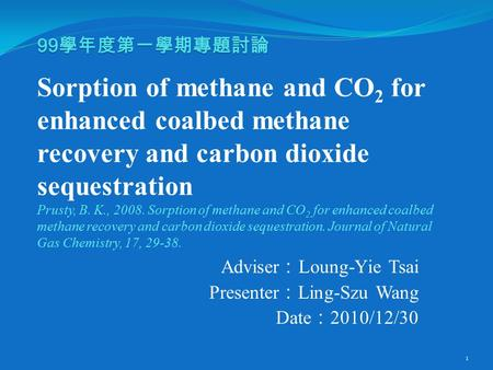 99 學年度第一學期專題討論 99 學年度第一學期專題討論 Sorption of methane and CO 2 for enhanced coalbed methane recovery and carbon dioxide sequestration Prusty, B. K., 2008.