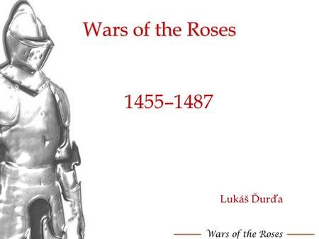 Wars of the Roses 1455–1487 Lukáš Ďurďa. Contens What were The wars of the Roses? The situation before war The first battles Edward IV's victory 2 Lancastrian.