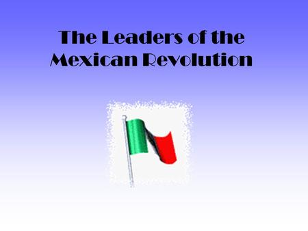 The Leaders of the Mexican Revolution. Francisco I. Madero 1873 - 1913.