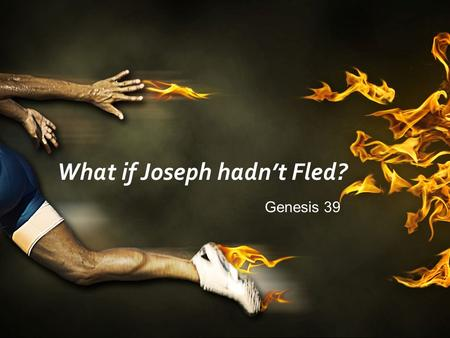What if Joseph hadn't Fled? Genesis 39. What happens if we don't flee sexual temptation?