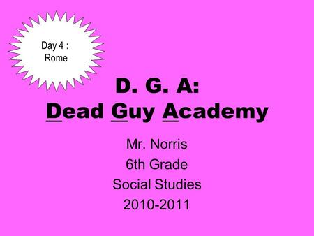 D. G. A: Dead Guy Academy Mr. Norris 6th Grade Social Studies 2010-2011 Day 4 : Rome.