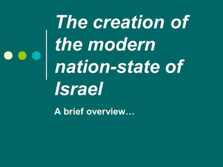 The creation of the modern nation-state of Israel A brief overview…