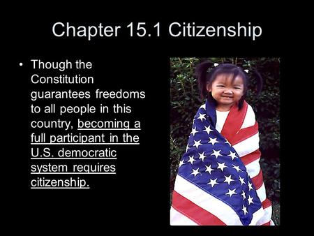 Chapter 15.1 Citizenship Though the Constitution guarantees freedoms to all people in this country, becoming a full participant in the U.S. democratic.