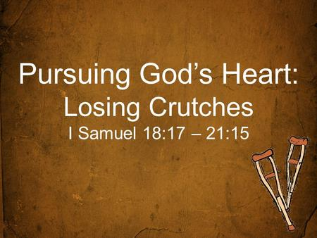 Pursuing God's Heart: Losing Crutches I Samuel 18:17 – 21:15.