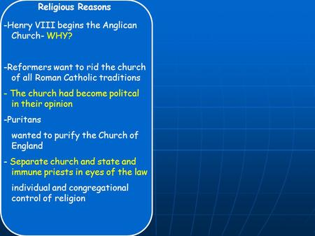 Religious Reasons -Henry VIII begins the Anglican Church- WHY? -Reformers want to rid the church of all Roman Catholic traditions - The church had become.