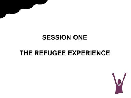 "SESSION ONE THE REFUGEE EXPERIENCE. PERSECUTION  For refugees, ""persecution"" means that they have had to run from their country because it is very likely."