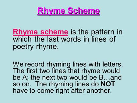 Rhyme Scheme Rhyme scheme is the pattern in which the last words in lines of poetry rhyme. We record rhyming lines with letters. The first two lines that.