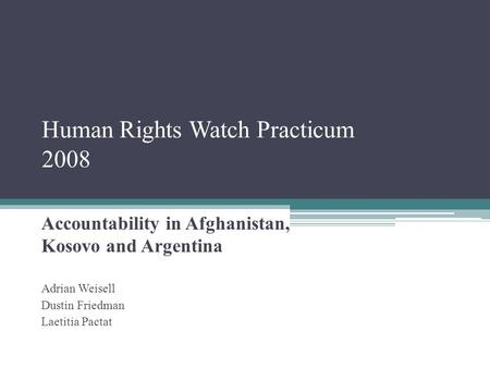 Human Rights Watch Practicum 2008 Accountability in Afghanistan, Kosovo and Argentina Adrian Weisell Dustin Friedman Laetitia Pactat.