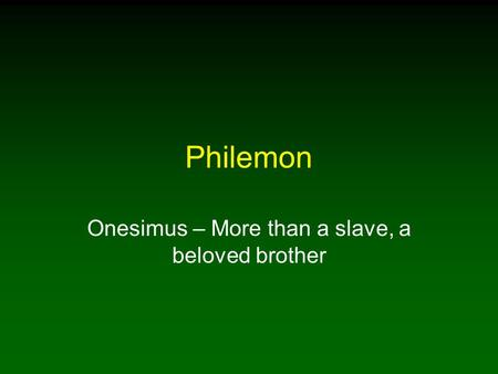 Philemon Onesimus – More than a slave, a beloved brother.