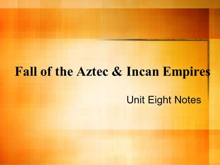 Fall of the Aztec & Incan Empires Unit Eight Notes.