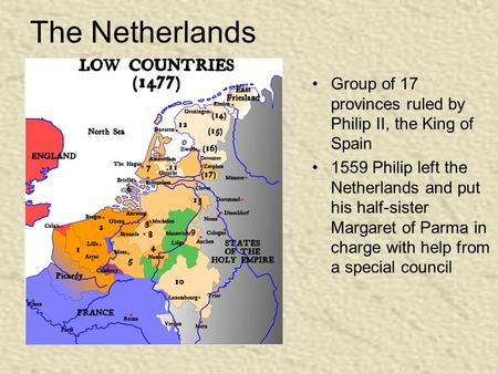 The Netherlands Group of 17 provinces ruled by Philip II, the King of Spain 1559 Philip left the Netherlands and put his half-sister Margaret of Parma.