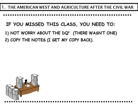 IF YOU MISSED THIS CLASS, YOU NEED TO: 1) NOT WORRY ABOUT THE DQ (THERE WASN'T ONE) 2) COPY THE NOTES (I GET MY COPY BACK). 1. THE AMERICAN WEST AND AGRICULTURE.