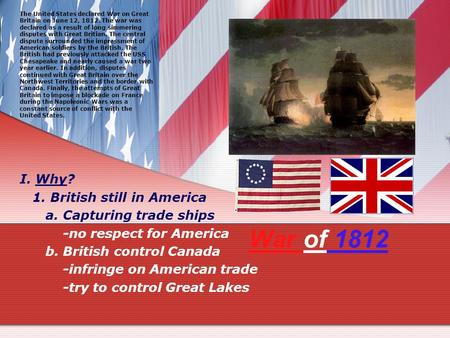 War of 1812 I. Why? 1. British still in America a. Capturing trade ships -no respect for America b. British control Canada -infringe on American trade.