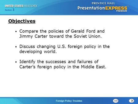 Section 3 Foreign Policy Troubles Compare the policies of Gerald Ford and Jimmy Carter toward the Soviet Union. Discuss changing U.S. foreign policy in.