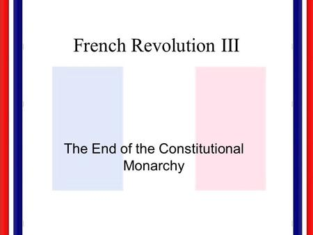French Revolution III The End of the Constitutional Monarchy.