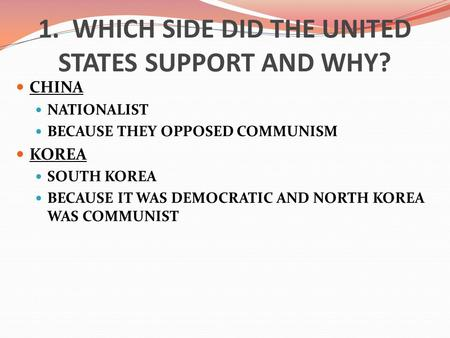 1. WHICH SIDE DID THE UNITED STATES SUPPORT AND WHY? CHINA NATIONALIST BECAUSE THEY OPPOSED COMMUNISM KOREA SOUTH KOREA BECAUSE IT WAS DEMOCRATIC AND NORTH.