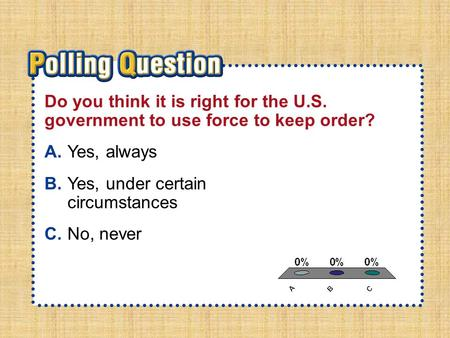 A.A B.B C.C Section 2-Polling QuestionSection 2-Polling Question Do you think it is right for the U.S. government to use force to keep order? A.Yes, always.