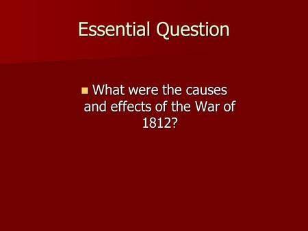 Essential Question What were the causes and effects of the War of 1812? What were the causes and effects of the War of 1812?